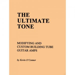 THE ULTIMATE TONE VOLUME 1, MODIFYING & BULIDING TUBE AMPS